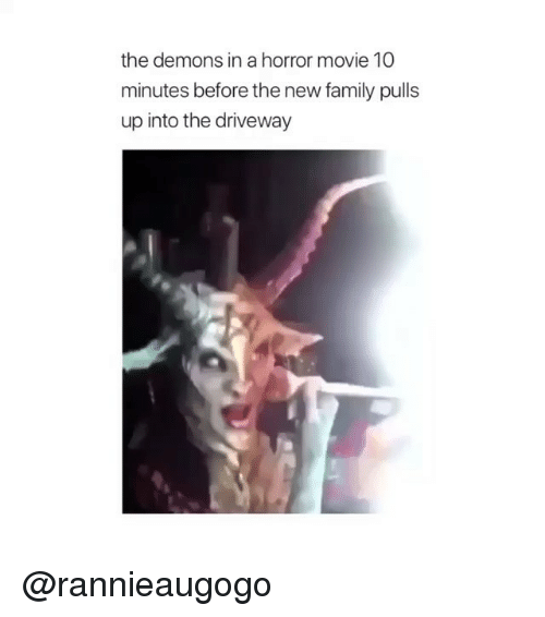 Family, Memes, and Movie: the demons in a horror movie 10  minutes before the new family pulls  up into the driveway @rannieaugogo