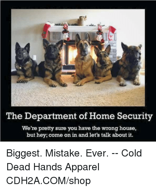 home security: The Department of Home Security  We're pretty sure you have the wrong house,  but hey; come on in and let's talk about it. Biggest. Mistake. Ever. -- Cold Dead Hands Apparel CDH2A.COM/shop