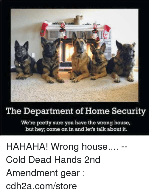 home security: The Department of Home Security  We're pretty sure you have the wrong house,  but hey; come on in and let's talk about it. HAHAHA! Wrong house.... -- Cold Dead Hands 2nd Amendment gear : cdh2a.com/store