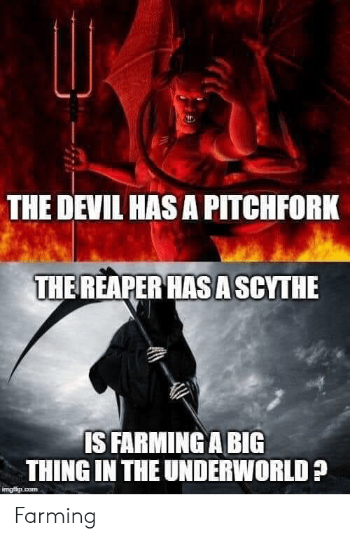 reaper: THE DEVIL HAS A PITCHFORK  THE REAPER HAS A SCYTHE  IS FARMING A BIG  THING IN THE UNDERWORLD?  imgfip.com Farming