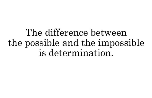 the impossible: The difference betweern  the possible and the impossible  is determination.