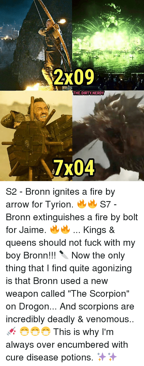 "Fire, Memes, and Dirty: THE:DIRTY NERDY  7x04 S2 - Bronn ignites a fire by arrow for Tyrion. 🔥🔥 S7 - Bronn extinguishes a fire by bolt for Jaime. 🔥🔥 ... Kings & queens should not fuck with my boy Bronn!!! 🔪 Now the only thing that I find quite agonizing is that Bronn used a new weapon called ""The Scorpion"" on Drogon... And scorpions are incredibly deadly & venomous..💉 😷😷😷 This is why I'm always over encumbered with cure disease potions. ✨✨"