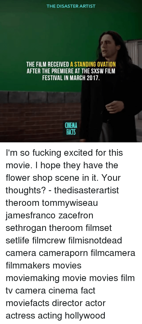 Facts, Fucking, and Memes: THE DISASTER ARTIST  THE FILM RECEIVED A STANDING OVATION  AFTER THE PREMIERE AT THE SXSW FILM  FESTIVAL IN MARCH 2017  CINEMA  FACTS I'm so fucking excited for this movie. I hope they have the flower shop scene in it. Your thoughts? - thedisasterartist theroom tommywiseau jamesfranco zacefron sethrogan theroom filmset setlife filmcrew filmisnotdead camera cameraporn filmcamera filmmakers movies moviemaking movie movies film tv camera cinema fact moviefacts director actor actress acting hollywood