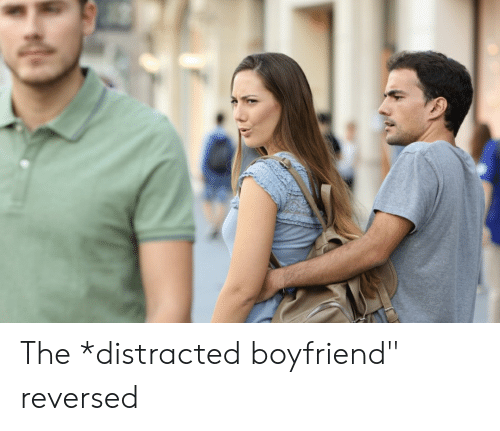 Boyfriend Distracted And The The Distracted Boyfriend Reversed