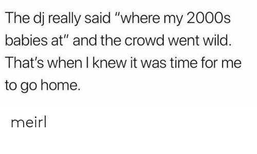 """Home, Time, and Wild: The dj really said """"where my 2000s  babies at"""" and the crowd went wild.  That's when I knew it was time for me  to go home. meirl"""