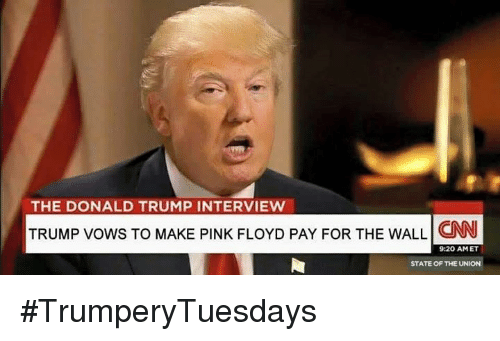 The Donald: THE DONALD TRUMP INTERVIEW  TRUMP vows TO MAKE PINK FLOYD PAY FOR THE WALL CNN  9:20 AM ET  STATE OF THE UNION #TrumperyTuesdays