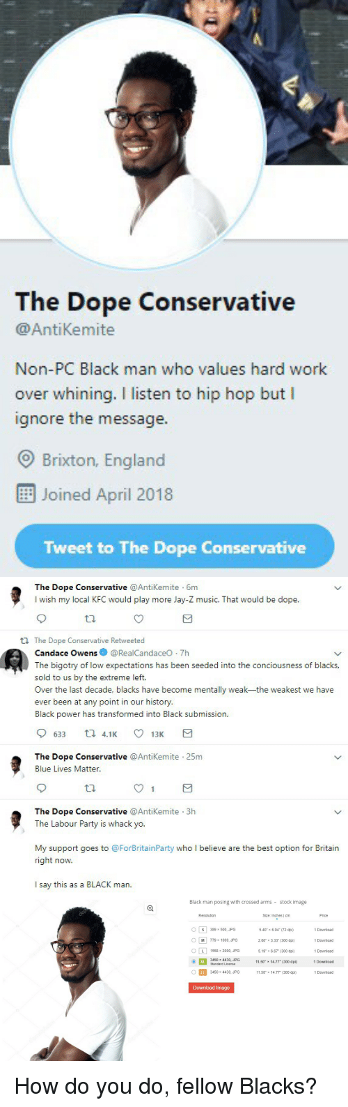 "Blackpeopletwitter, Dope, and England: The Dope Conservative  @AntiKemite  Non-PC Black man who values hard work  over whining. I listen to hip hop but I  ignore the message.  O Brixton, England  Joined April 2018  Tweet to The Dope Conservative   The Dope Conservative @AntiKemite 6m  I wish my local KFC would play more Jay-Z music. That would be dope  tl The Dope Conservative Retweeted  Candace Owens@RealCandaceO 7h  The bigotry of low expectations has been seeded into the conciousness of blacks,  sold to us by the extreme left.  Over the last decade, blacks have become mentally weak-the weakest we have  ever been at any point in our history  Black power has transformed into Black submission.  633 t 4.1 13K  The Dope Conservative @Antikemite 25m  Blue Lives Matter  The Dope Conservative @AntiKemite 3h  The Labour Party is whack yo.  My support goes to @ForBritainParty who I believe are the best option for Britain  right now.  I say this as a BLACK man.   Black man posing with crossed arms stock image  Resolution  Size: Inches | cm  Price  0 | S | 389 x 500, JPG  M 779 1000 JPG  ○[L] 1558 × 2000, JPG  1 Download  5.40"" x 6.94"" (72 dpi)  2.60"" x 3.33"" (300 dpi)  5.19"" x 6.67 (300 dpi)  1 Download  519"" × 6  1 Download  1 Download  1 Download  3450 x 4430, JPG  Standard License  11.50"" x 14.77"" (300 dpi)  3450 x 4430, JPG  11.50"" x 14.77"" (300 dpi)  Download Image How do you do, fellow Blacks?"