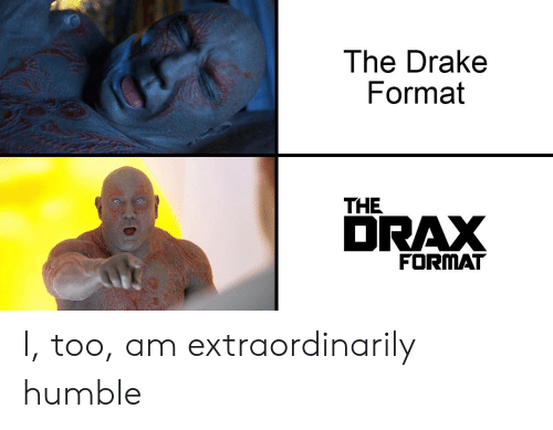 Drake, Humble, and Dank Memes: The Drake  Format  THE  to  DRAX  FORMAT I, too, am extraordinarily humble