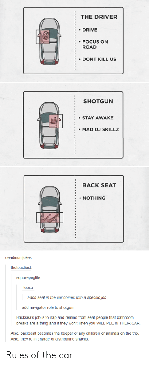 Backseat: THE DRIVER  DRIVE  FOCUS ON  ROAD  DONT KILL US  SHOTGUN  STAY AWAKE  MAD DJ SKILLZ  BACK SEAT  NOTHING  deadmomjokes  thetoastiest  squarepeglife  -teesa-  Each seat in the car comes with a specific job  add navigator role to shotgun  Backsea's job is to nap and remind front seat people that bathroom  breaks are a thing and if they won't listen you WILL PEE IN THEIR CAR  Also, backseat becomes the keeper of any children or animals on the trip.  Also, they're in charge of distributing snacks. Rules of the car