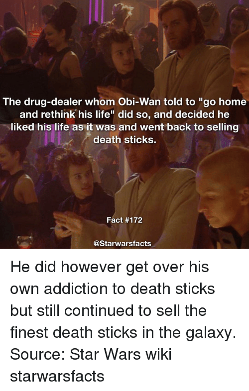 """Rethinked: The drug-dealer whom Obi-Wan told to """"go home  and rethink his life"""" did so, and decided he  liked his life as it was and went back to selling  death sticks.  Fact #172  Starwarsfacts He did however get over his own addiction to death sticks but still continued to sell the finest death sticks in the galaxy. Source: Star Wars wiki starwarsfacts"""