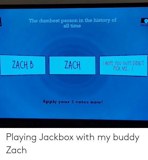 The History Of: The dumbest person in the history of  all time  jacl  I HOPE YOU GUYS DIDN'T  PICK ME. :(  ZACH B  ZACH  Apply your 3 votes now! Playing Jackbox with my buddy Zach