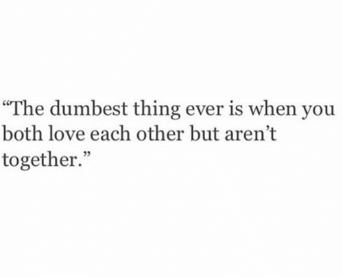 "Love, Thing, and You: ""The dumbest thing ever is when you  both love each other but aren't  together."""
