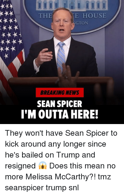 Im Outta Here: THE  E HOUSE  GTON  BREAKING NEWS  SEAN SPICER  I'M OUTTA HERE! They won't have Sean Spicer to kick around any longer since he's bailed on Trump and resigned 😱 Does this mean no more Melissa McCarthy?! tmz seanspicer trump snl