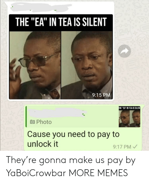 """Dank, Memes, and Target: THE """"EA"""" IN TEA IS SILENT  24  9:15 PM  THE """"EAT IN TEA IS SILEN  Photo  Cause you need to pay to  aDunlock it  9:17 PM They're gonna make us pay by YaBoiCrowbar MORE MEMES"""