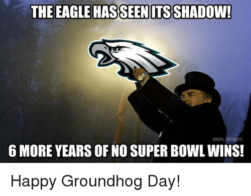 the eagle: THE EAGLE HASSEENITS SHADOW  6 MORE YEARS OF NO SUPER BOWL WINS!  ONF  ES Happy Groundhog Day!