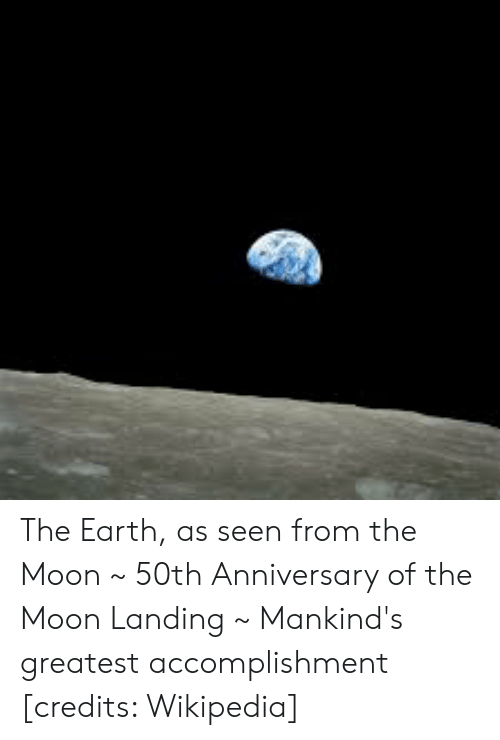 Wikipedia, Earth, and Moon: The Earth, as seen from the Moon ~ 50th Anniversary of the Moon Landing ~ Mankind's greatest accomplishment [credits: Wikipedia]