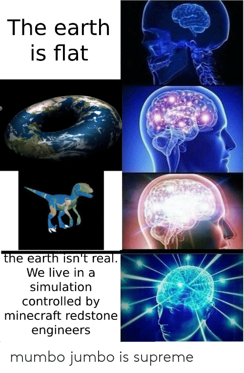 Minecraft, Supreme, and Earth: The earth  is flat  the earth isn't real.  We live in a  simulation  controlled by  minecraft redstone  engineers mumbo jumbo is supreme