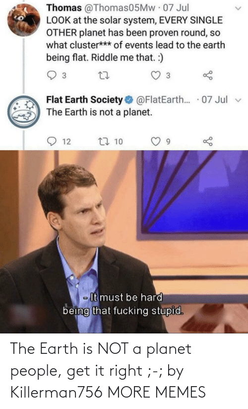 Not A: The Earth is NOT a planet people, get it right ;-; by Killerman756 MORE MEMES
