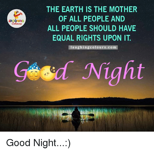 Earth, Equalizer, and Good: THE EARTH IS THE MOTHER  OF ALL PEOPLE AND  LA GM  ALL PEOPLE SHOULD HAVE  EQUAL RIGHTS UPON IT.  aug in g colours .com  Geed Night Good Night...:)