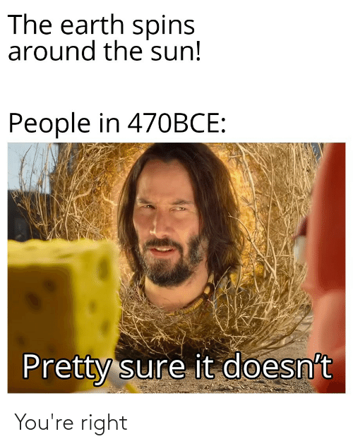 Reddit, Earth, and Sun: The earth spins  around the sun!  People in 470BCE:  Pretty sure it doesn't You're right