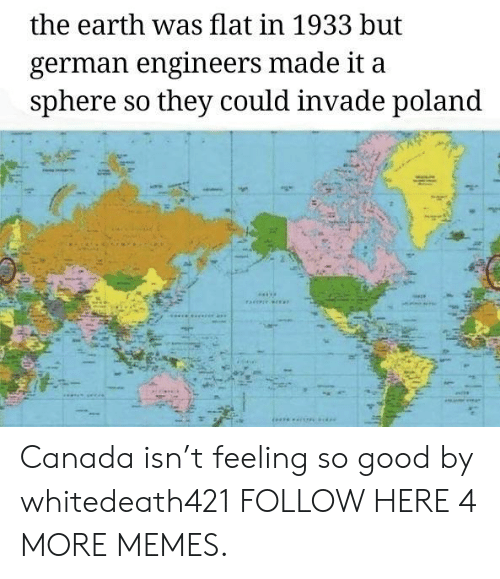 Dank, Memes, and Target: the earth was flat in 1933 but  german engineers made it  sphere so they could invade poland Canada isn't feeling so good by whitedeath421 FOLLOW HERE 4 MORE MEMES.