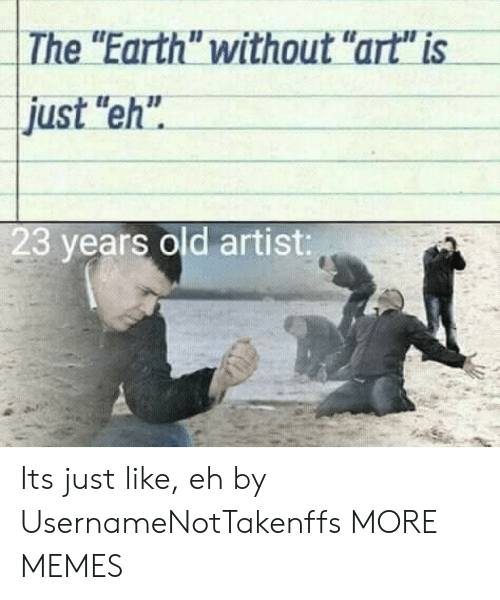 "Dank, Memes, and Target: The ""Earth"" without ""art"" is  just ""eh""  23 years old artist: Its just like, eh by UsernameNotTakenffs MORE MEMES"