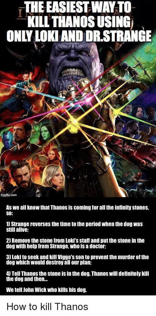 Alive, Definitely, and Doctor: THE EASIEST WAY TO  KILL THANOS USING  ONLY LOKI AND DR.STRANGE  As we all know that Thanos is coming for all the infinity stones,  SO:  1 Strange reverses the time to the period when the dog was  still alive;  21 Remove the stone from Loki's staff and put the stone in the  dog with help from Strange, who is a doctor;  3) Loki to seek and kill Viggo's son to prevent the murder of the  dog which would destroy all our plan;  4) Tell Thanos the stone is in the dog. Thanos will definitely kill  the dog and then...  We tell John Wick who kills his dog. <p>How to kill Thanos</p>