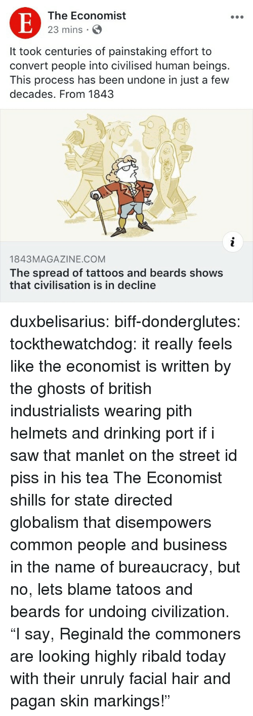 """Globalism: The Economist  23 mins S  It took centuries of painstaking effort to  convert people into civilised human beings.  This process has been undone in just a few  decades. From 1843  op  1843MAGAZINE.COM  The spread of tattoos and beards shows  that civilisation is in decline duxbelisarius:  biff-donderglutes:  tockthewatchdog: it really feels like the economist is written by the ghosts of british industrialists wearing pith helmets and drinking port if i saw that manlet on the street id piss in his tea  The Economist shills for state directed globalism that disempowers common people and business in the name of bureaucracy, but no, lets blame tatoos and beards for undoing civilization.  """"I say, Reginald the commoners are looking highly ribald today with their unruly facial hair and pagan skin markings!"""""""