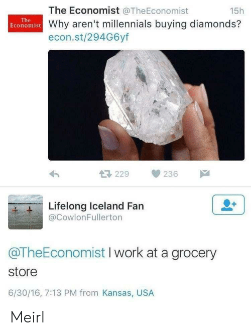 Millennials, Work, and Iceland: The Economist @TheEconomist  15h  The  Economist Why aren't millennials buying diamonds?  econ.st/294G6yf  229  236  Lifelong Iceland Fan  @CowlonFullerton  @TheEconomist I work at a grocery  store  6/30/16, 7:13 PM from Kansas, USA Meirl