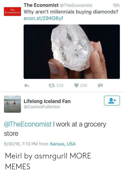 Dank, Memes, and Target: The Economist @TheEconomist  15h  The  Economist Why aren't millennials buying diamonds?  econ.st/294G6yf  229  236  Lifelong Iceland Fan  @CowlonFullerton  @TheEconomist I work at a grocery  store  6/30/16, 7:13 PM from Kansas, USA Meirl by asmrgurll MORE MEMES