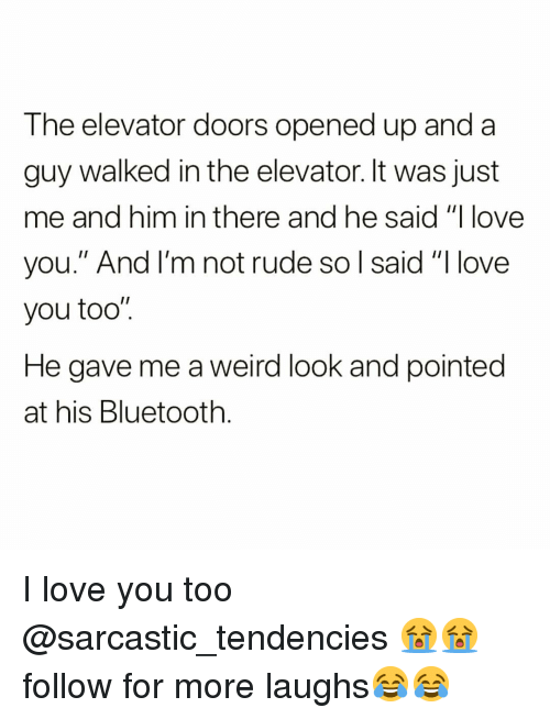 "tendencies: The elevator doors opened up and a  guy walked in the elevator. It was just  me and him in there and he said ""I love  you."" And I'm not rude so l said ""I love  you too""  He gave me a weird look and pointed  at his Bluetooth I love you too @sarcastic_tendencies 😭😭 follow for more laughs😂😂"