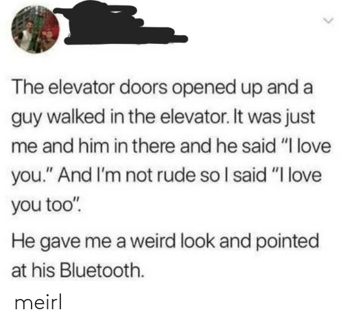 "In There: The elevator doors opened up and a  guy walked in the elevator. It was just  me and him in there and he said ""I love  you."" And I'm not rude so I said ""I love  you too"".  He gave me a weird look and pointed  at his Bluetooth. meirl"