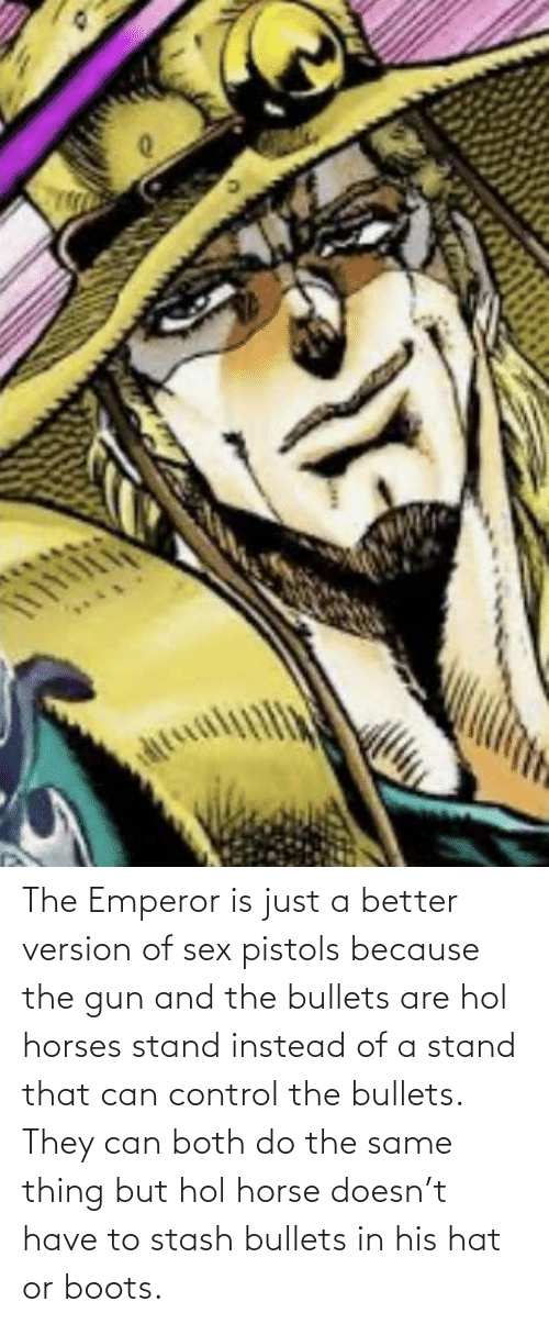 Horses: The Emperor is just a better version of sex pistols because the gun and the bullets are hol horses stand instead of a stand that can control the bullets. They can both do the same thing but hol horse doesn't have to stash bullets in his hat or boots.
