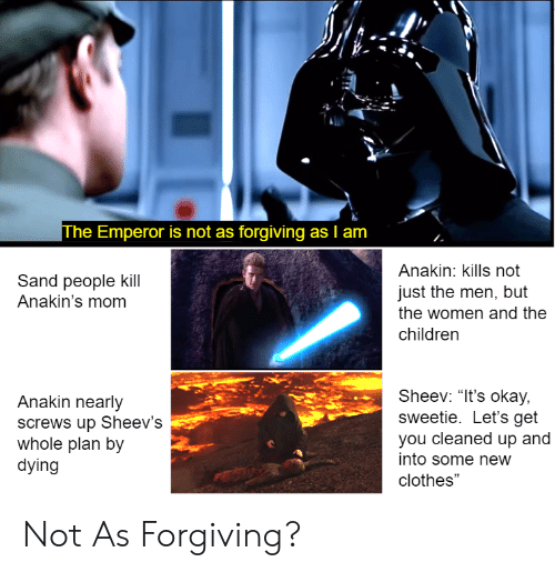 "Children, Clothes, and Okay: The Emperor is not as forgiving as I am  Anakin: kills not  just the men, but  the women and the  children  Sand people kill  Anakin's mom  Anakin nearly  screws up Sheev's  whole plan by  dying  Sheev: ""It's okay,  sweetie. Let's get  you cleaned up and  into some new  clothes"" Not As Forgiving?"
