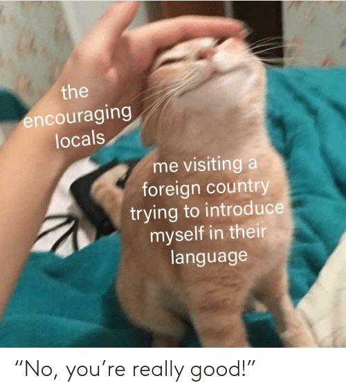 """encouraging: the  encouraging  locals  me visiting a  foreign country  trying to introd uce  myself in their  language """"No, you're really good!"""""""