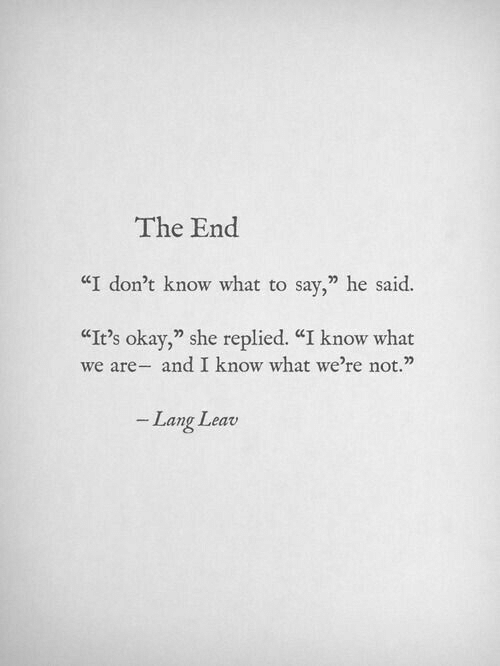 "I Dont Know What To Say: The End  ""I don't know what to say,"" he said.  CIt's okay,"" she replied. ""I know what  we are- and I know what we're not.""  Lang Leav"