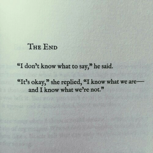"I Dont Know What To Say: THE END  ""I don't know what to say,"" he said.  ""It's okay,"" she replied, ""I know what we are-  and I know what we're not."""