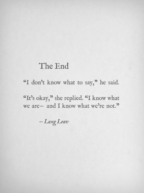 "I Dont Know What To Say: The End  ""I don't know what to say,"" he said.  ""It's okay,"" she replied. ""I know what  we are- and I know what we're not.""  Lang Leav"