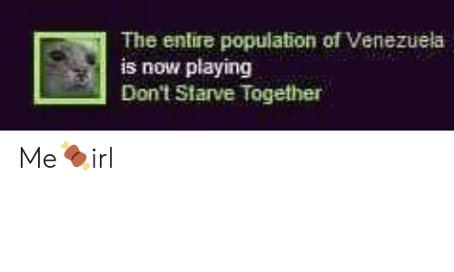 Venezuela: The entire population of Venezuela  is now playing  Don't Starve Together Me🍖irl