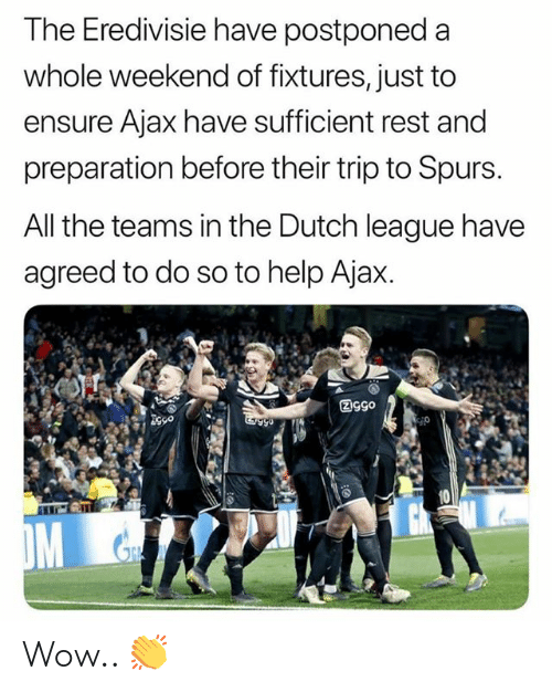 Memes, Wow, and Ensure: The Eredivisie have postponed a  whole weekend of fixtures, just to  ensure Ajax have sufficient rest and  preparation before their trip to Spurs.  All the teams in the Dutch league have  agreed to do so to help Ajax. Wow.. 👏