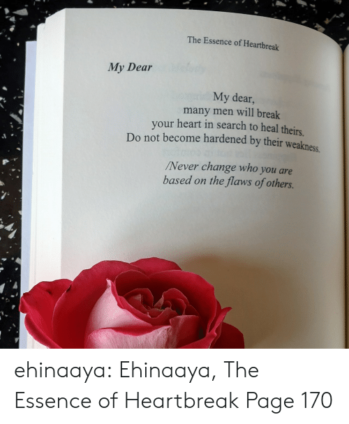 Amazon, Target, and Tumblr: The Essence of Heartbreak  My Dear  My dear,  many men will break  your heart in search to heal theirs  Do not become hardened by their weakness  Never change who you are  based on the flaws of others. ehinaaya:  Ehinaaya, The Essence of Heartbreak  Page 170