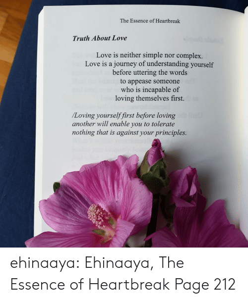 Amazon, Complex, and Journey: The Essence of Heartbreak  Truth About Love  Love is neither simple  journey of understanding yourself  before uttering the words  complex.  nor  Love is a  to appease someone  who is incapable of  loving themselves first.  /Loving yourselffirst before loving  another will enable you to tolerate  nothing that is against your principles. ehinaaya:  Ehinaaya, The Essence of Heartbreak  Page 212