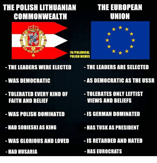 commonwealth: THE EUROPEAN  THE POLISH LITHUANIAN  UNION  COMMONWEALTH  FBIPOLEMICAL  POLISH MEMES  THE LEADERS ARE SELECTED  THE LEADERS WERE ELECTED  AS DEMOCRATIC AS THE USSR  WAS DEMOCRATIC  TOLERATES ONLYLEFTIST  TOLERATED EVERY KIND OF  VIEWS AND BELIEFS  FAITH AND BELIEF  WAS POLISH DOMINATED  IS GERMAN DOMINATED  HAD SOBIESKI ASKING  -HASTUSKAS PRESIDENT  IS RETARDED AND HATED  WAS GLORIOUS AND LOVED  HAS EUROCRATS  HAD HUSARIA