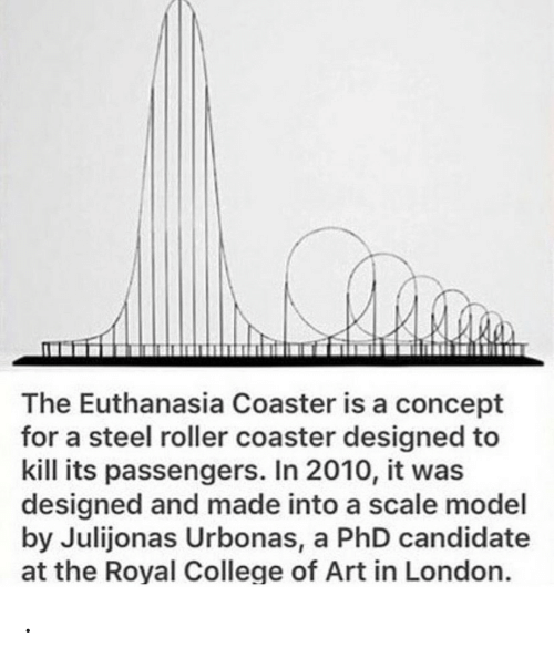 concept: The Euthanasia Coaster is a concept  for a steel roller coaster designed to  kill its passengers. In 2010, it was  designed and made into a scale model  by Julijonas Urbonas, a PhD candidate  at the Royal College of Art in London. .