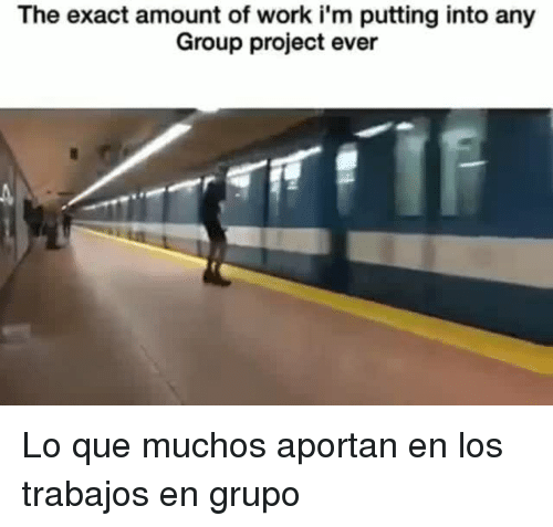 Work, Project, and Group: The exact amount of work i'm putting into any  Group project ever Lo que muchos aportan en los trabajos en grupo