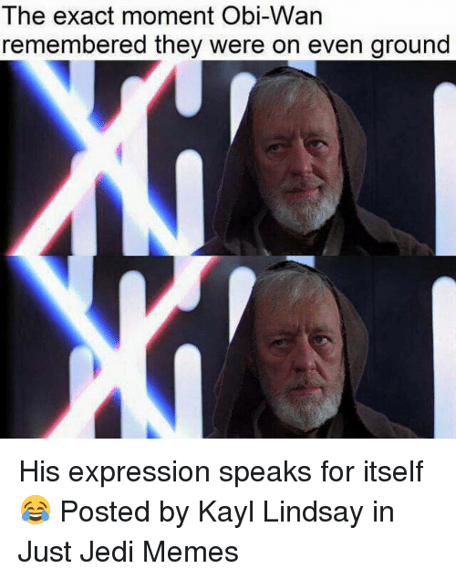 exacting: The exact moment Obi-VVan  remembered they were on even ground His expression speaks for itself 😂  Posted by Kayl Lindsay in Just Jedi Memes