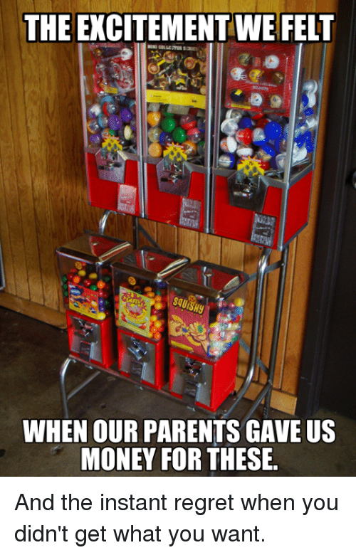 Instant Regret: THE EXCITEMENTWE FELT  WHEN OUR PARENTS GAVE US  MONEY FOR THESE. And the instant regret when you didn't get what you want.