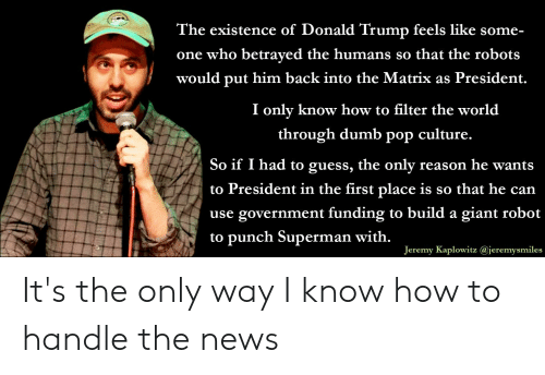 Donald Trump, Dumb, and News: The existence of Donald Trump feels like some-  one who betraved the humans so that the robots  would put him back into the Matrix as President.  I onlv know how to filter the world  through dumb pop culture.  So if I had to guess, the only reason he wants  to President in the first place is so that he can  use government funding to build a giant robot  to punch Superman with  Jeremy Kaplowitz @jeremysmiles It's the only way I know how to handle the news