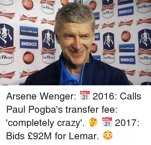 Crazy, Memes, and Arsene Wenger: THE FA  THt FAcup  BEKO  BEKD  FA cup  FAcup  EKTHE FAcu Arsene Wenger:  📅 2016: Calls Paul Pogba's transfer fee: 'completely crazy'. 🤔  📅 2017: Bids £92M for Lemar. 😳