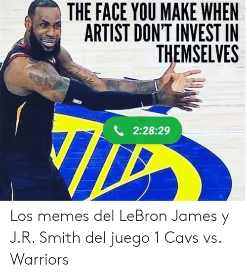 Vs Warriors: THE FACE YOU MAKE WHEN  ARTIST DON'T INVEST IN  THEMSELVES  2:28:29 Los memes del LeBron James y J.R. Smith del juego 1 Cavs vs. Warriors